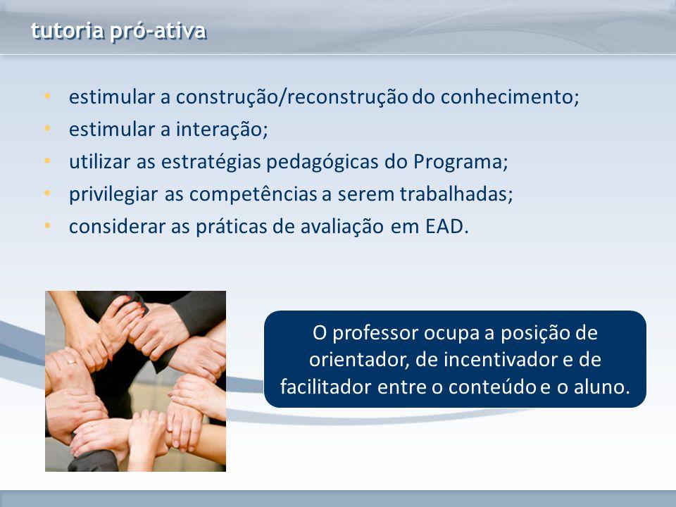 tutoria pró-ativa estimular a construção/reconstrução do conhecimento; estimular a interação; utilizar as estratégias pedagógicas do Programa;