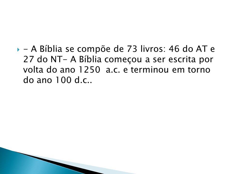 - A Bíblia se compõe de 73 livros: 46 do AT e 27 do NT- A Bíblia começou a ser escrita por volta do ano 1250 a.c.