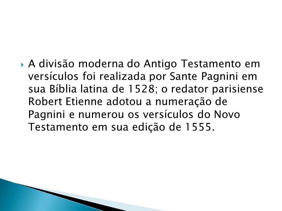 A divisão moderna do Antigo Testamento em versículos foi realizada por Sante Pagnini em sua Bíblia latina de 1528; o redator parisiense Robert Etienne adotou a numeração de Pagnini e numerou os versículos do Novo Testamento em sua edição de 1555.