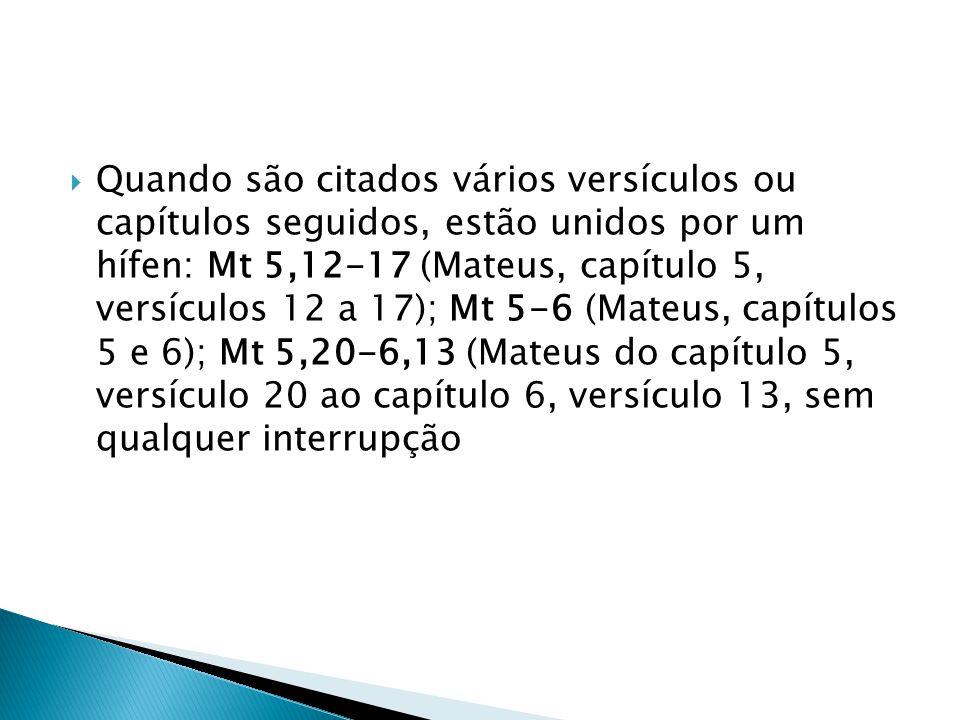 Quando são citados vários versículos ou capítulos seguidos, estão unidos por um hífen: Mt 5,12-17 (Mateus, capítulo 5, versículos 12 a 17); Mt 5-6 (Mateus, capítulos 5 e 6); Mt 5,20-6,13 (Mateus do capítulo 5, versículo 20 ao capítulo 6, versículo 13, sem qualquer interrupção