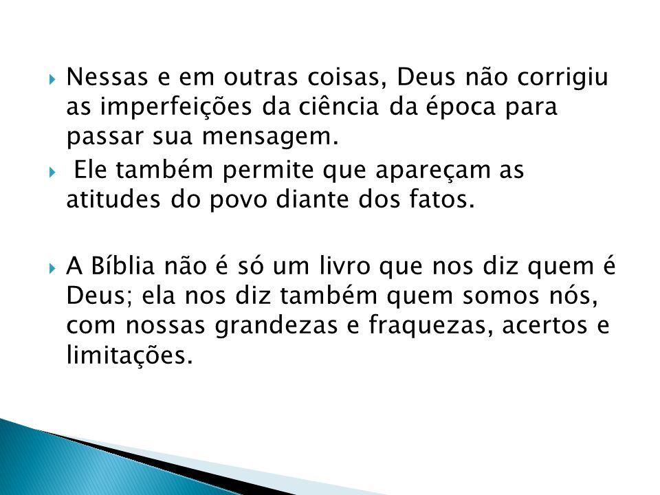 Nessas e em outras coisas, Deus não corrigiu as imperfeições da ciência da época para passar sua mensagem.