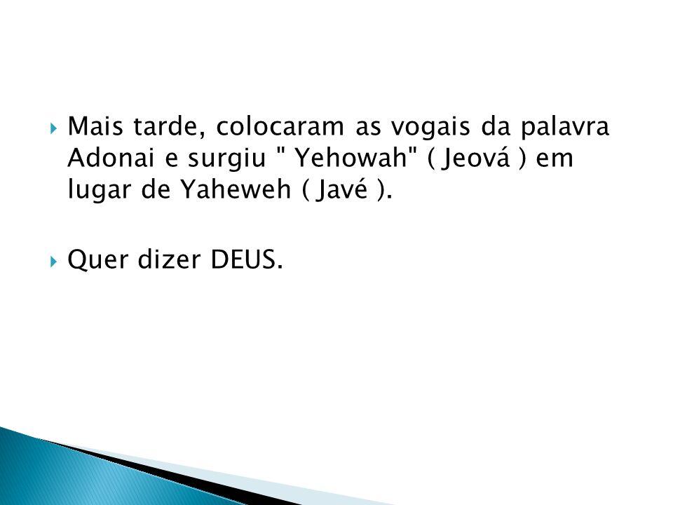 Mais tarde, colocaram as vogais da palavra Adonai e surgiu Yehowah ( Jeová ) em lugar de Yaheweh ( Javé ).