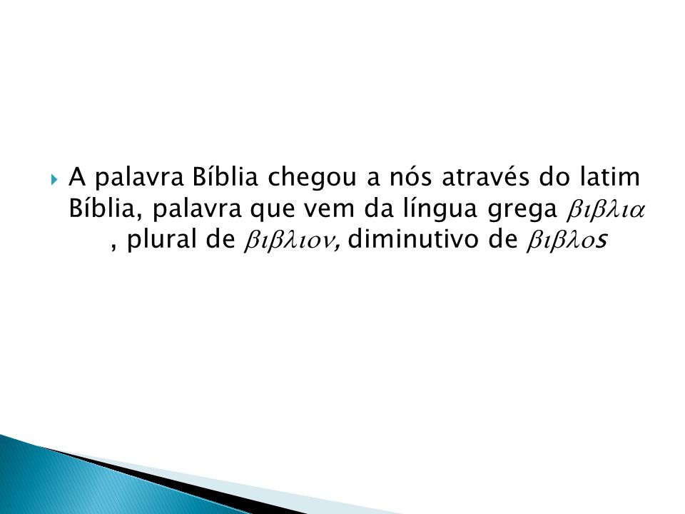 A palavra Bíblia chegou a nós através do latim Bíblia, palavra que vem da língua grega  , plural de , diminutivo de s