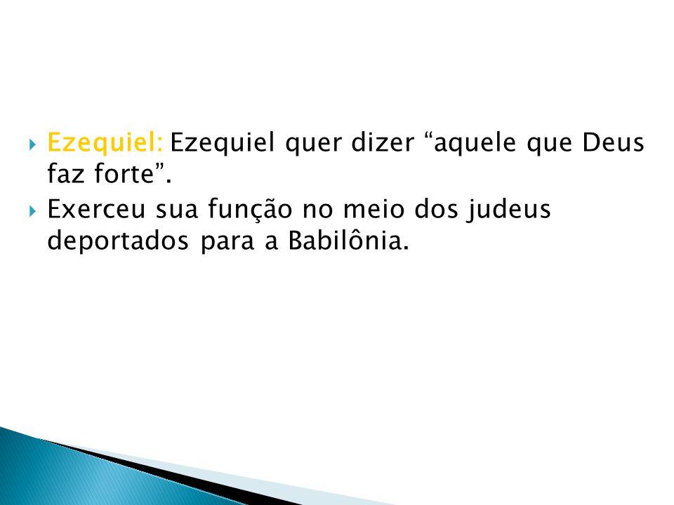 Ezequiel: Ezequiel quer dizer aquele que Deus faz forte .