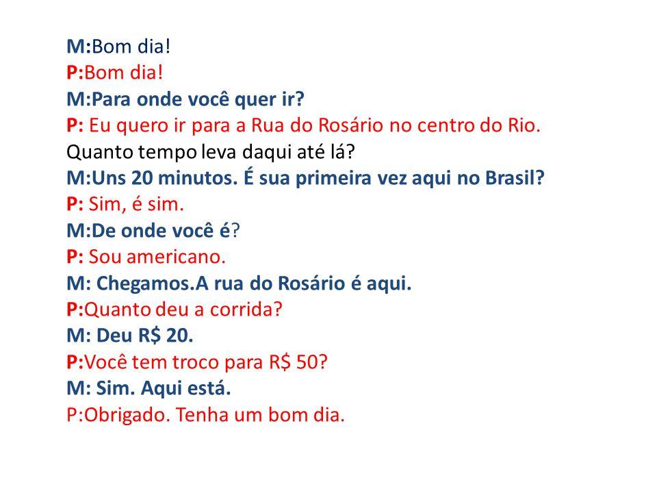 M:Bom dia! P:Bom dia! M:Para onde você quer ir P: Eu quero ir para a Rua do Rosário no centro do Rio.