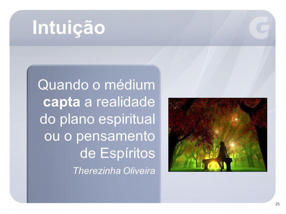 Intuição Quando o médium capta a realidade do plano espiritual ou o pensamento de Espíritos. Therezinha Oliveira.