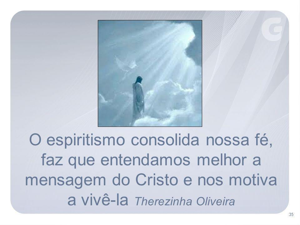 O espiritismo consolida nossa fé, faz que entendamos melhor a mensagem do Cristo e nos motiva a vivê-la Therezinha Oliveira