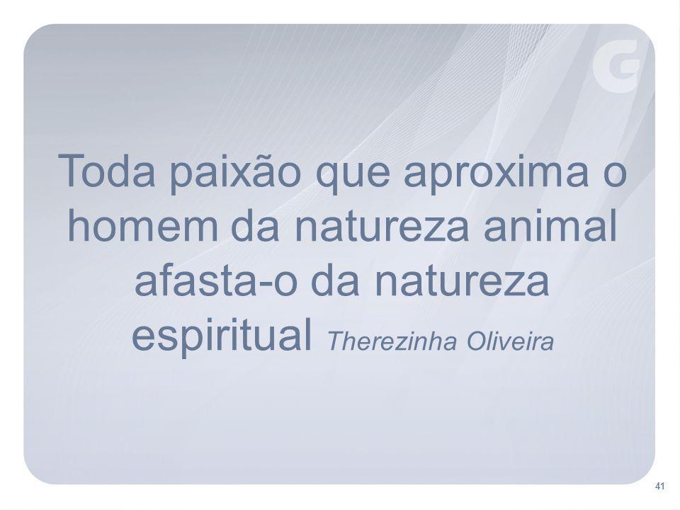 Toda paixão que aproxima o homem da natureza animal afasta-o da natureza espiritual Therezinha Oliveira
