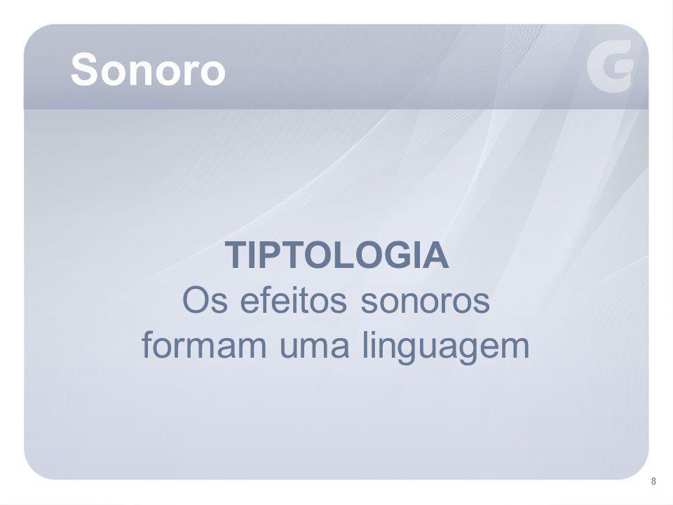 Sonoro TIPTOLOGIA Os efeitos sonoros formam uma linguagem 8