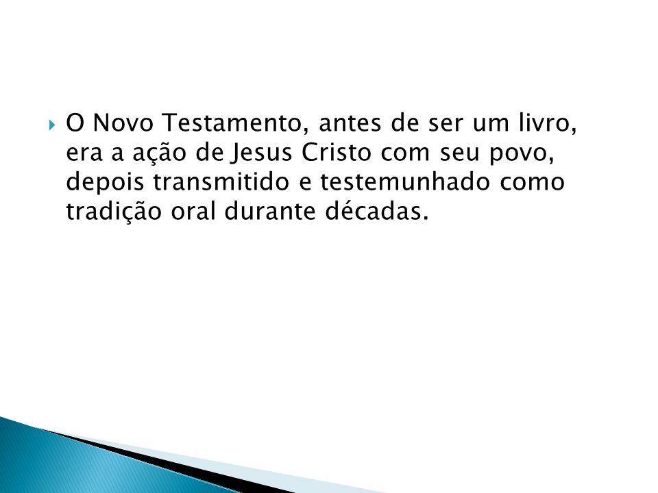 O Novo Testamento, antes de ser um livro, era a ação de Jesus Cristo com seu povo, depois transmitido e testemunhado como tradição oral durante décadas.