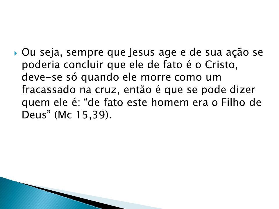 Ou seja, sempre que Jesus age e de sua ação se poderia concluir que ele de fato é o Cristo, deve-se só quando ele morre como um fracassado na cruz, então é que se pode dizer quem ele é: de fato este homem era o Filho de Deus (Mc 15,39).