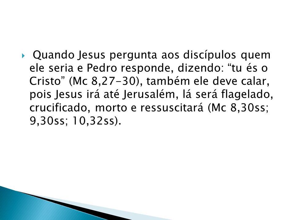 Quando Jesus pergunta aos discípulos quem ele seria e Pedro responde, dizendo: tu és o Cristo (Mc 8,27-30), também ele deve calar, pois Jesus irá até Jerusalém, lá será flagelado, crucificado, morto e ressuscitará (Mc 8,30ss; 9,30ss; 10,32ss).