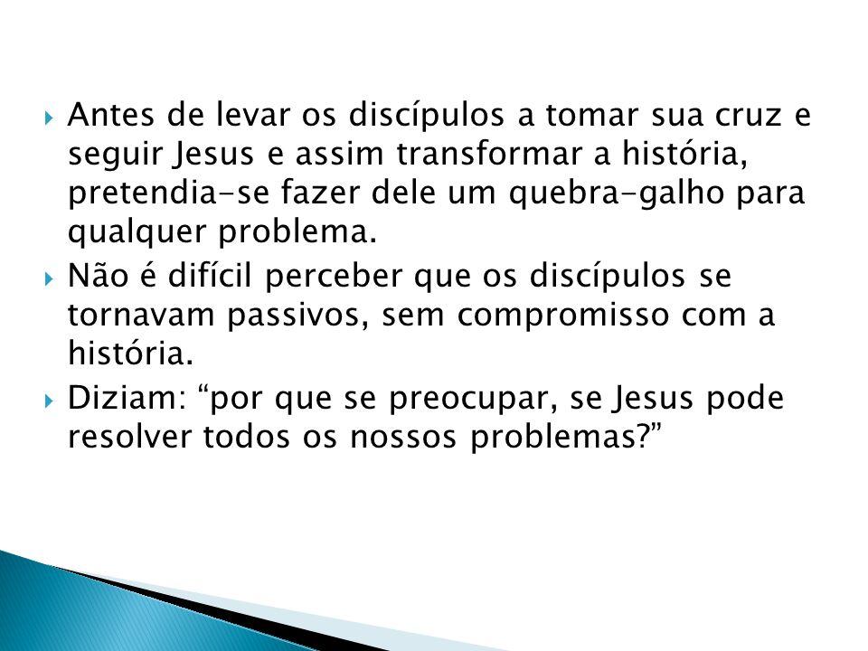 Antes de levar os discípulos a tomar sua cruz e seguir Jesus e assim transformar a história, pretendia-se fazer dele um quebra-galho para qualquer problema.