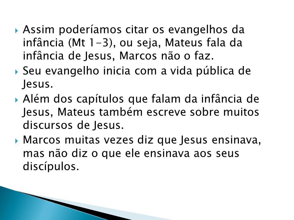 Assim poderíamos citar os evangelhos da infância (Mt 1-3), ou seja, Mateus fala da infância de Jesus, Marcos não o faz.