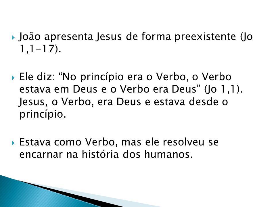 João apresenta Jesus de forma preexistente (Jo 1,1-17).