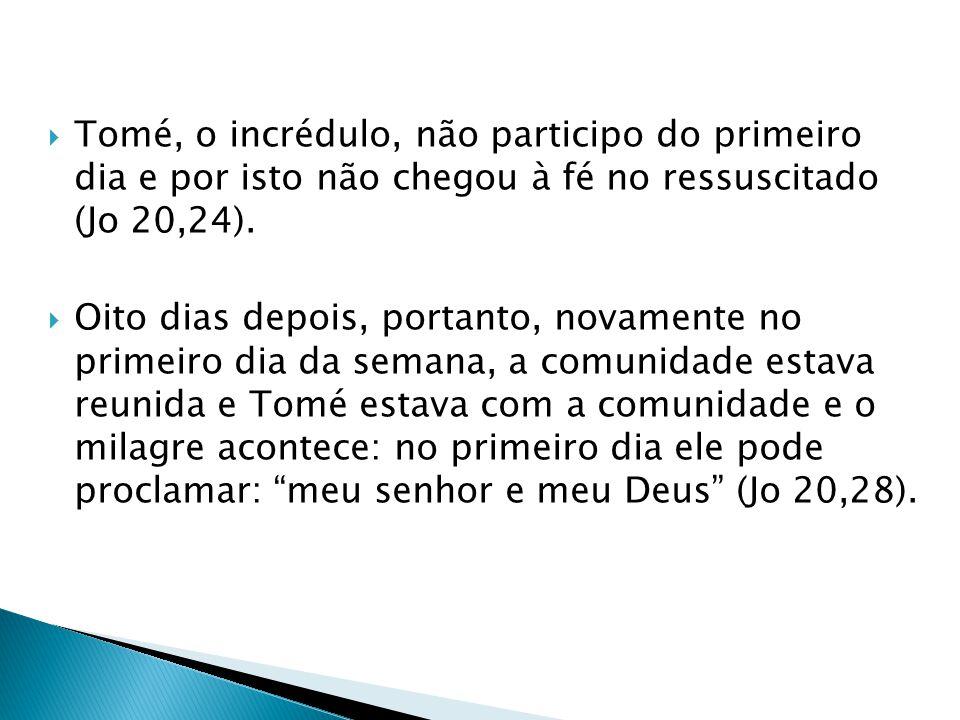 Tomé, o incrédulo, não participo do primeiro dia e por isto não chegou à fé no ressuscitado (Jo 20,24).