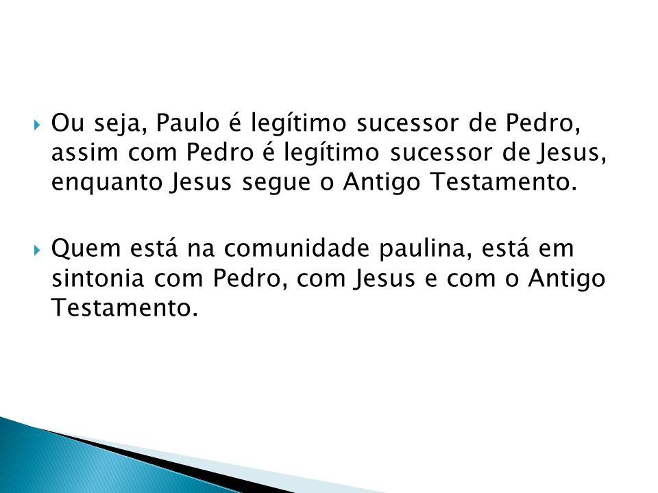 Ou seja, Paulo é legítimo sucessor de Pedro, assim com Pedro é legítimo sucessor de Jesus, enquanto Jesus segue o Antigo Testamento.