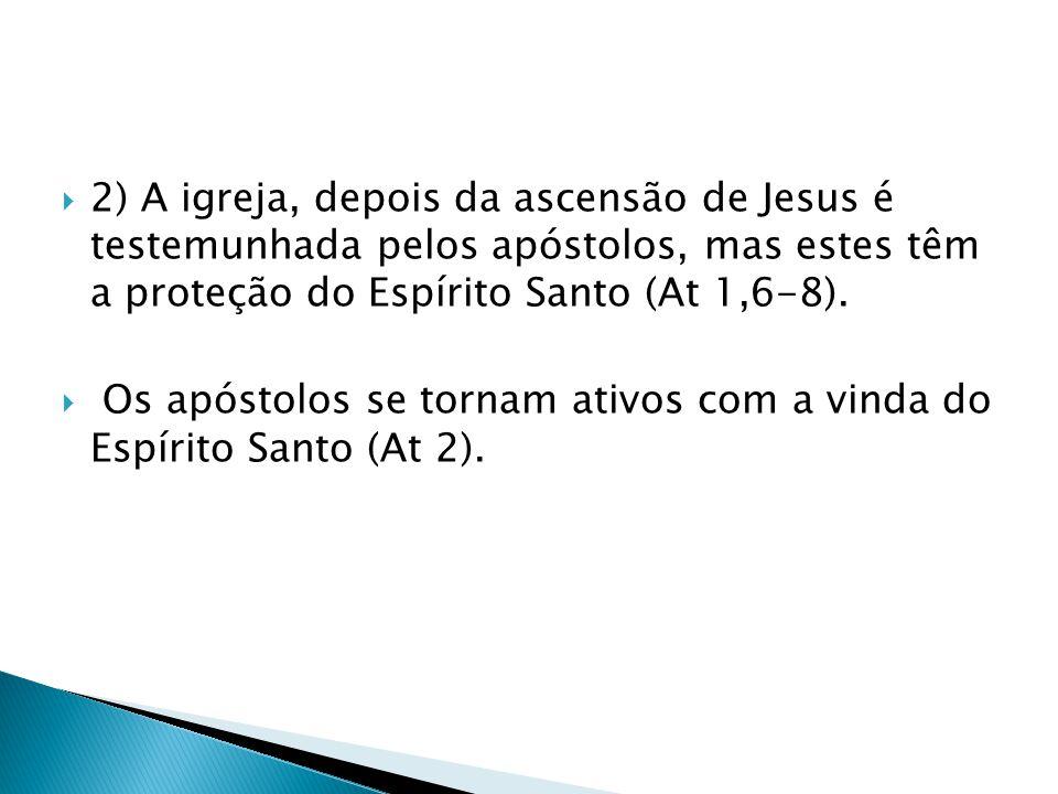 2) A igreja, depois da ascensão de Jesus é testemunhada pelos apóstolos, mas estes têm a proteção do Espírito Santo (At 1,6-8).