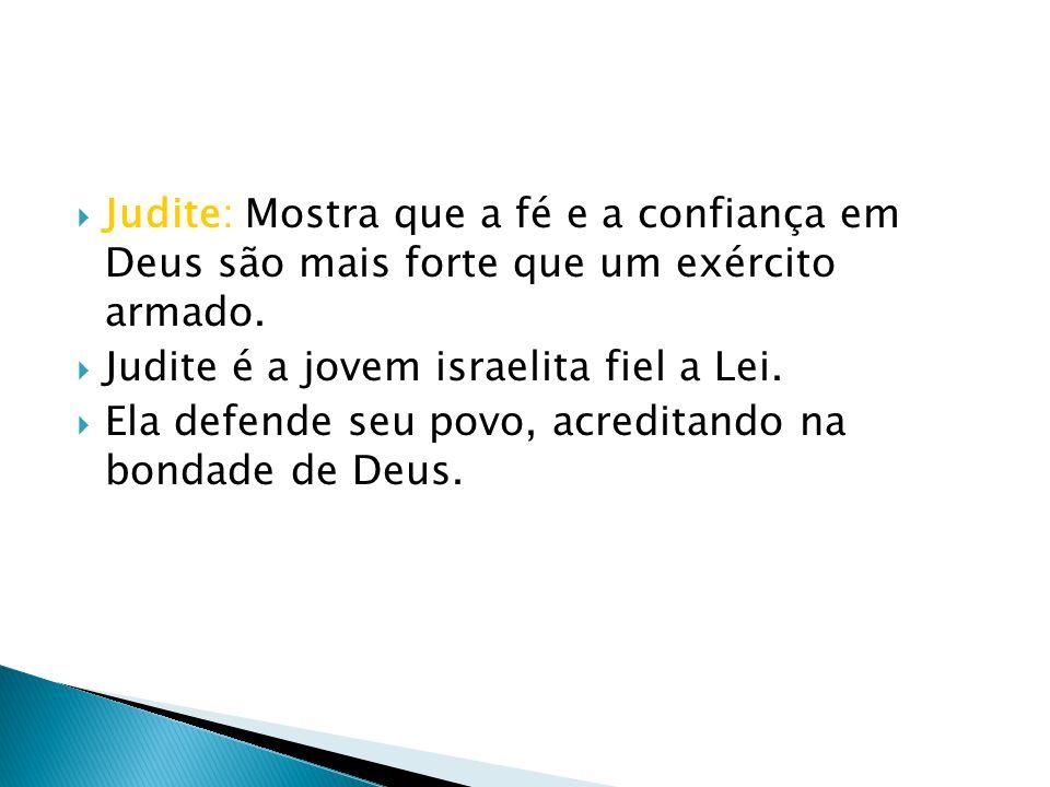 Judite: Mostra que a fé e a confiança em Deus são mais forte que um exército armado.