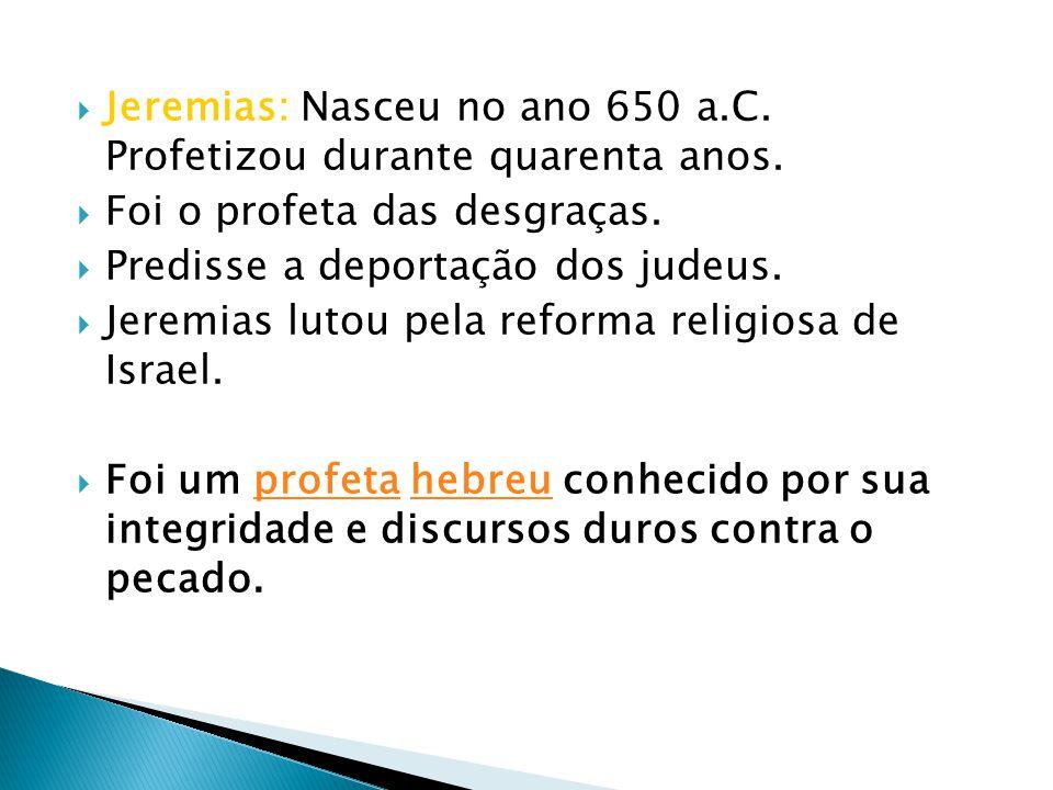 Jeremias: Nasceu no ano 650 a.C. Profetizou durante quarenta anos.