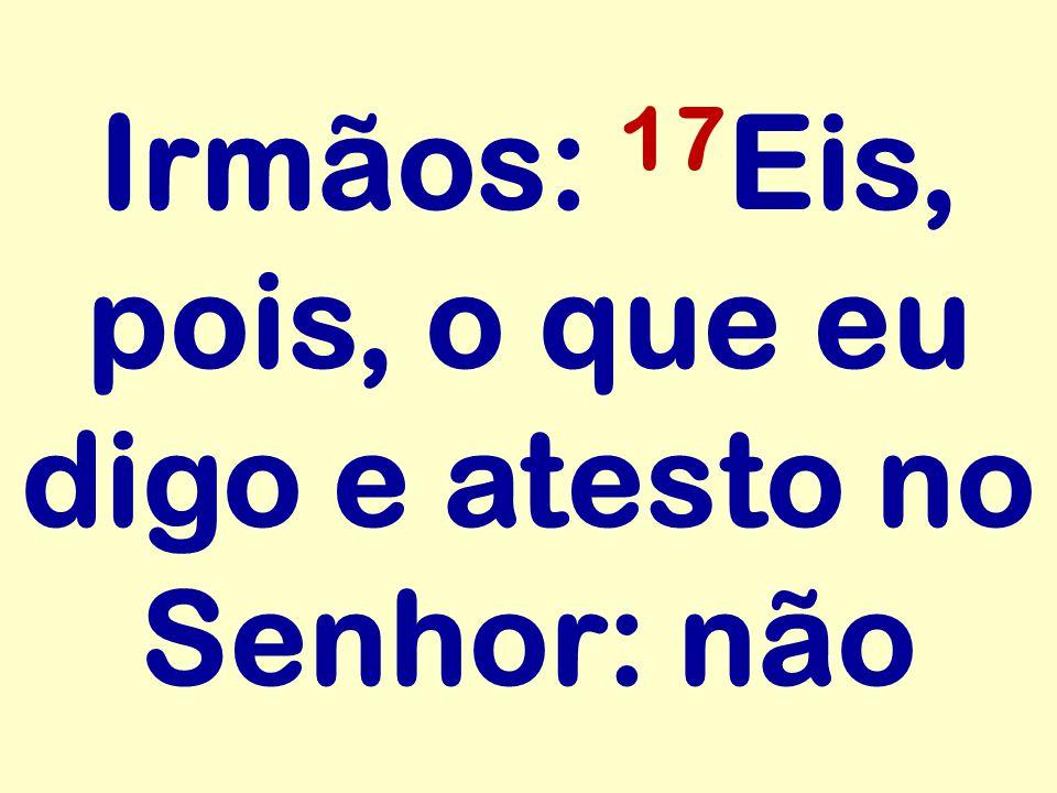 Irmãos: 17Eis, pois, o que eu digo e atesto no Senhor: não