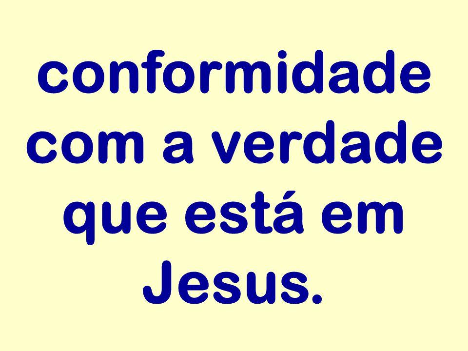 conformidade com a verdade que está em Jesus.