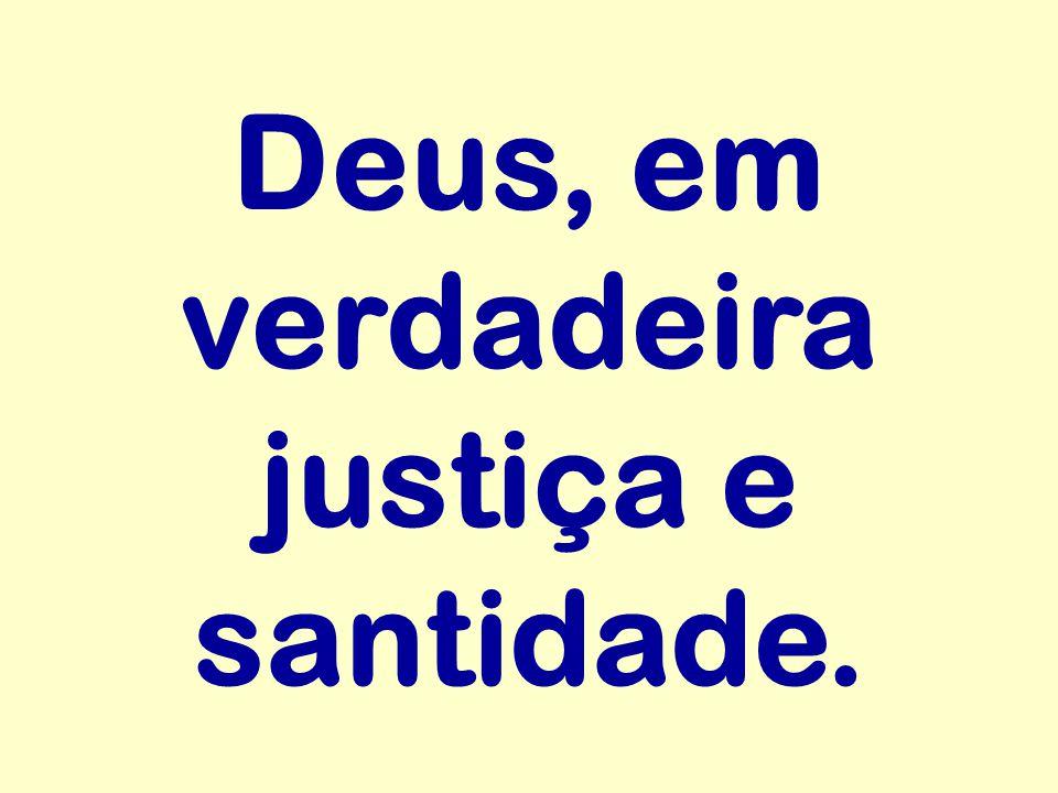 Deus, em verdadeira justiça e santidade.