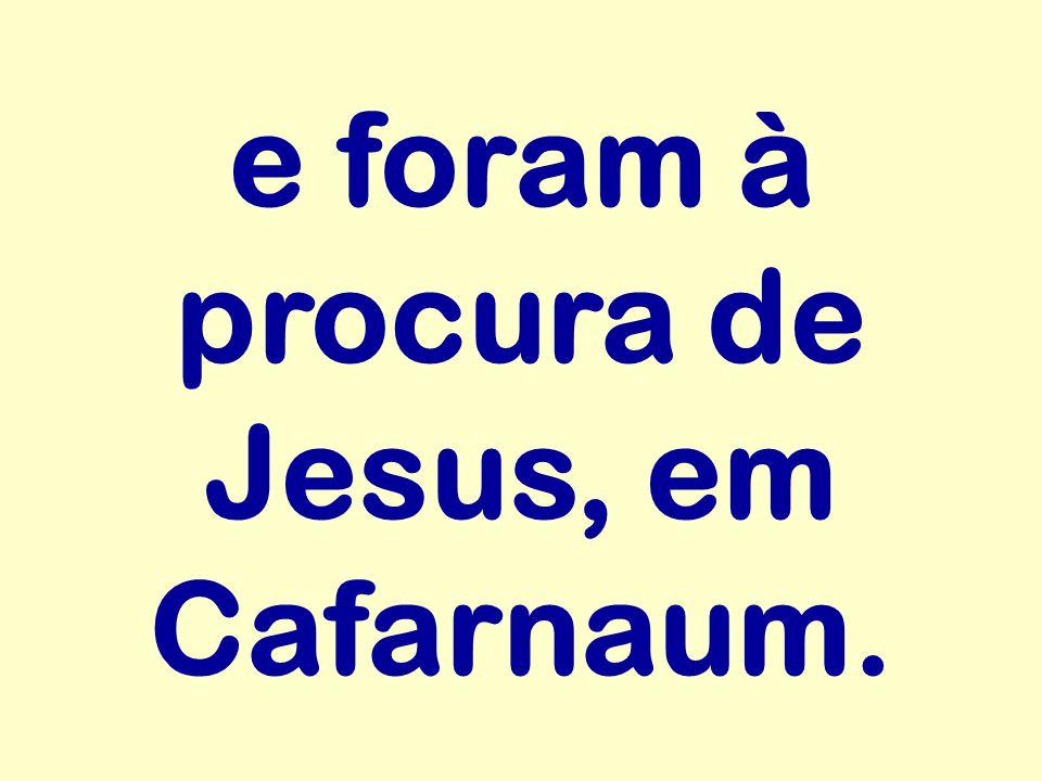e foram à procura de Jesus, em Cafarnaum.