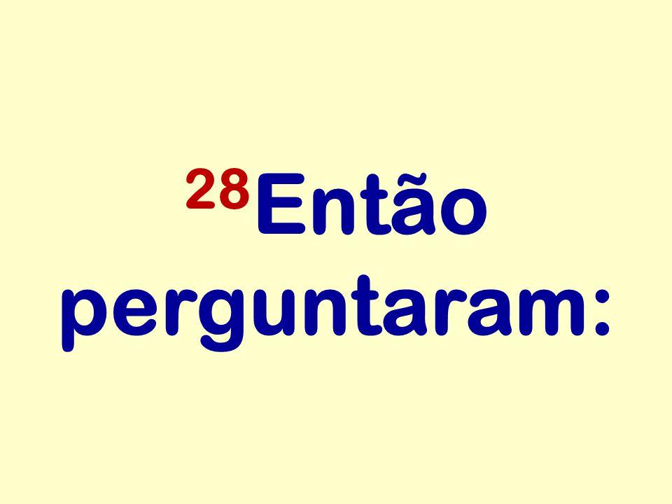 28Então perguntaram: