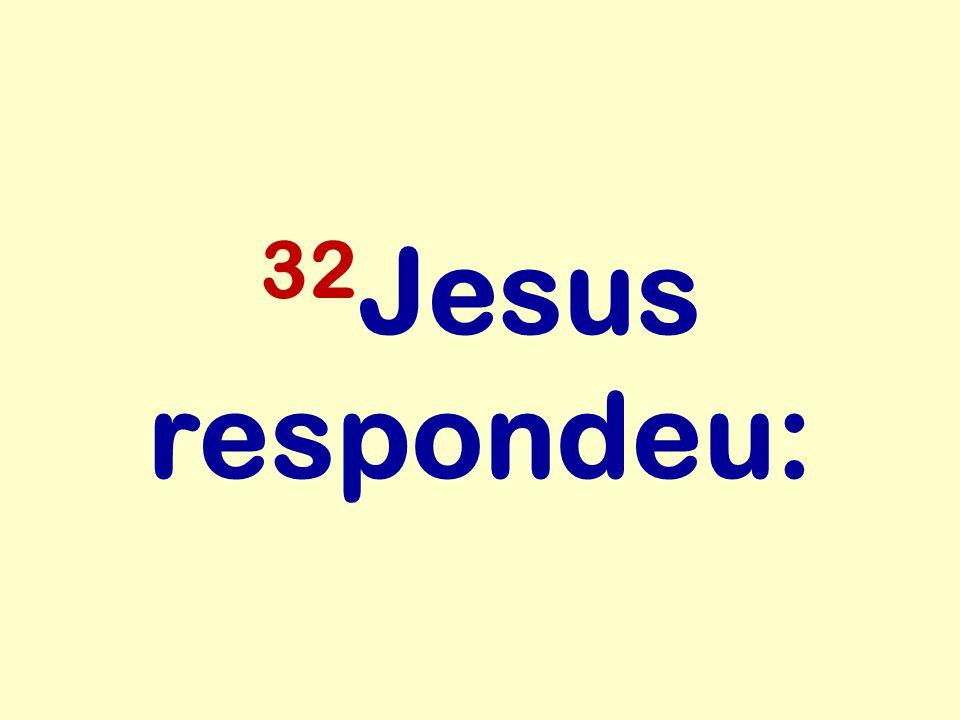 32Jesus respondeu:
