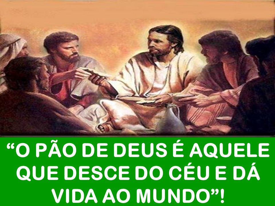 O PÃO DE DEUS É AQUELE QUE DESCE DO CÉU E DÁ VIDA AO MUNDO !