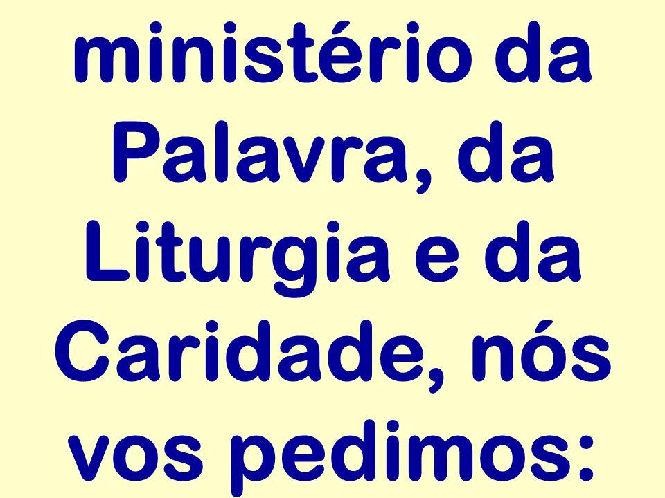 ministério da Palavra, da Liturgia e da Caridade, nós vos pedimos: