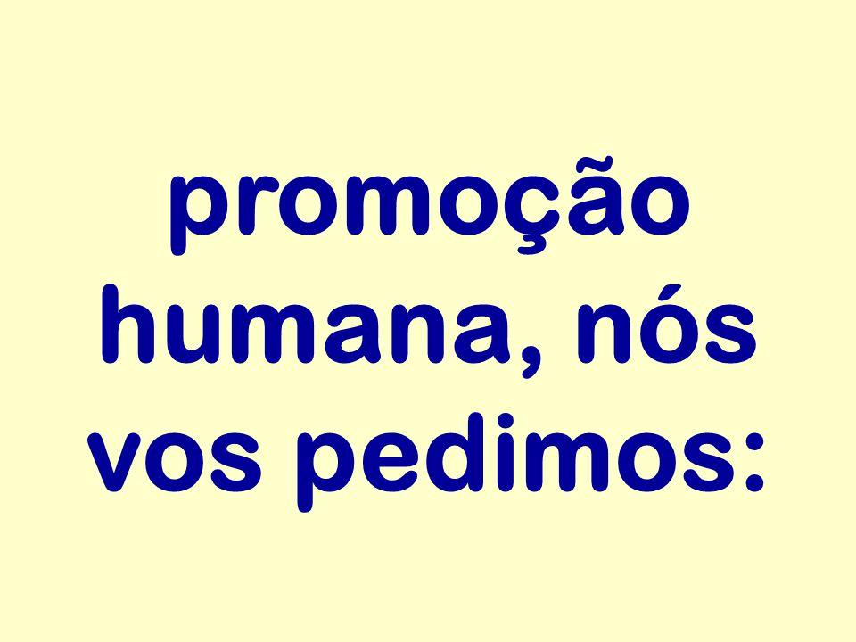 promoção humana, nós vos pedimos: