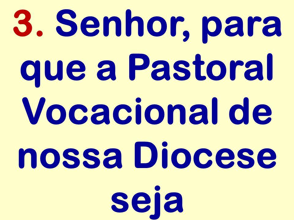 3. Senhor, para que a Pastoral Vocacional de nossa Diocese seja