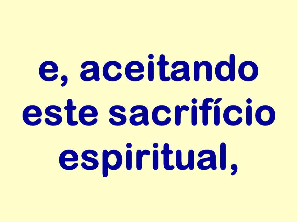 e, aceitando este sacrifício espiritual,