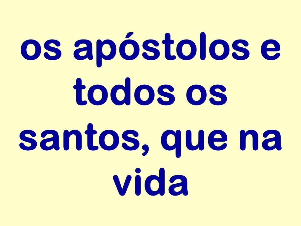 os apóstolos e todos os santos, que na vida