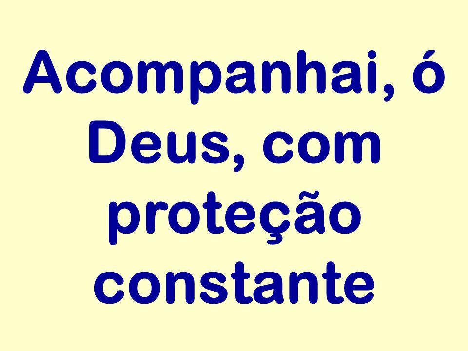 Acompanhai, ó Deus, com proteção constante
