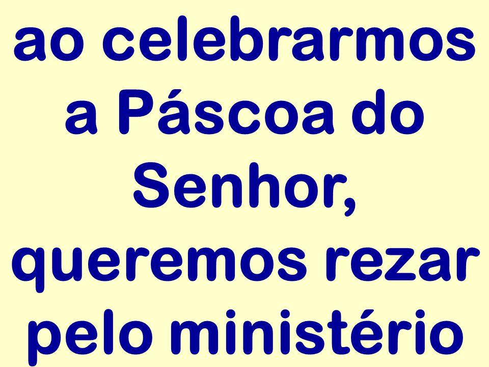 ao celebrarmos a Páscoa do Senhor, queremos rezar pelo ministério