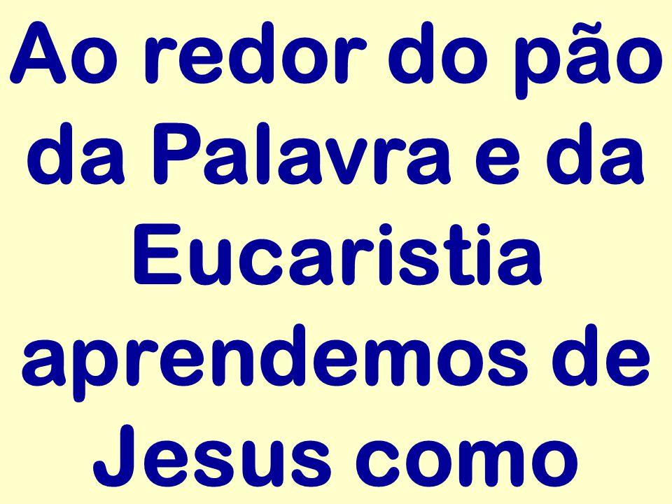 Ao redor do pão da Palavra e da Eucaristia aprendemos de Jesus como
