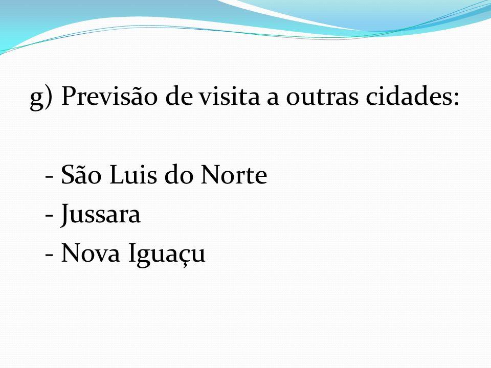 g) Previsão de visita a outras cidades: - São Luis do Norte - Jussara - Nova Iguaçu