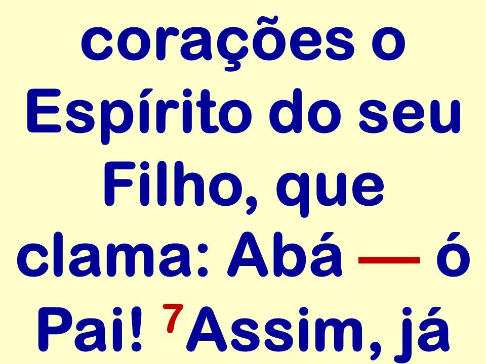 corações o Espírito do seu Filho, que clama: Abá — ó Pai! 7Assim, já
