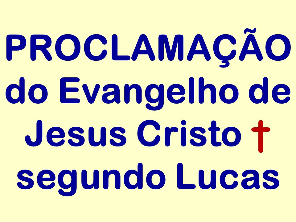 PROCLAMAÇÃO do Evangelho de Jesus Cristo † segundo Lucas