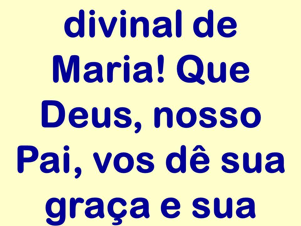 divinal de Maria! Que Deus, nosso Pai, vos dê sua graça e sua