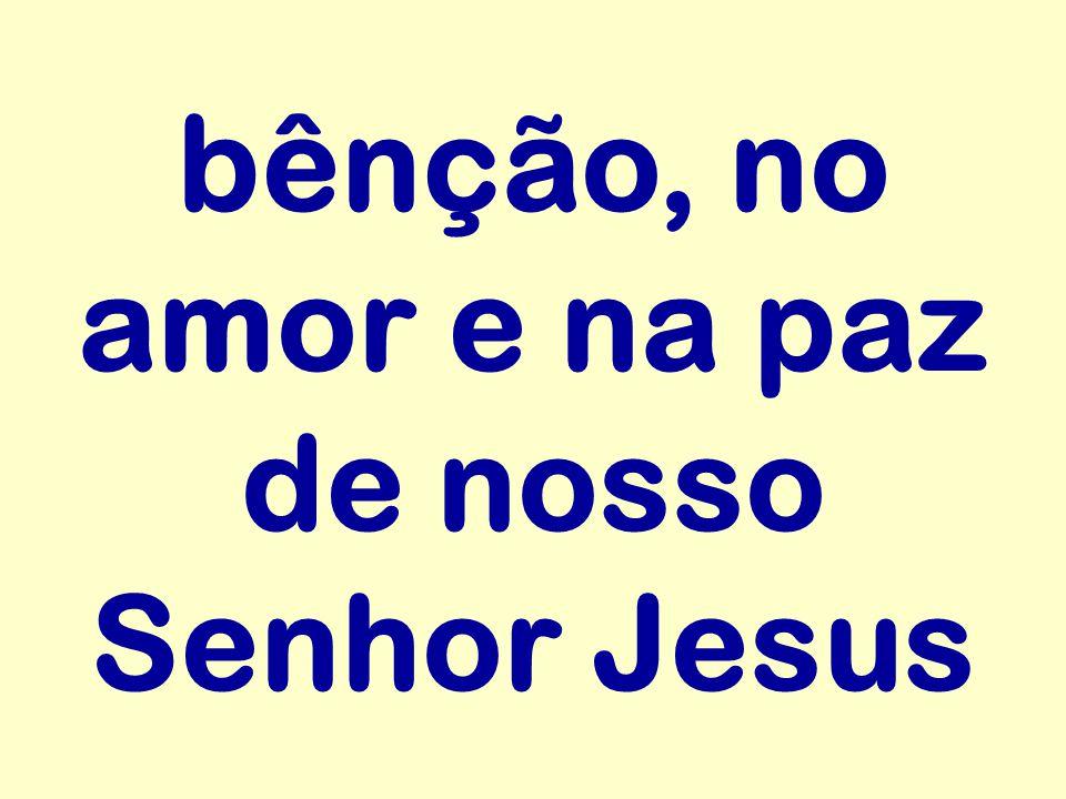 bênção, no amor e na paz de nosso Senhor Jesus
