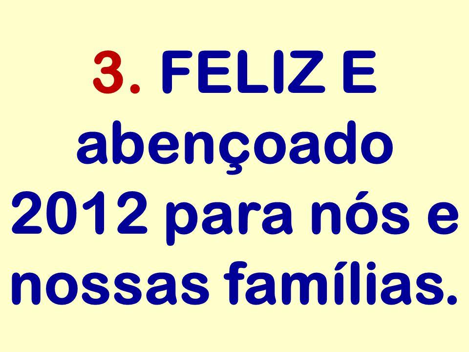 3. FELIZ E abençoado 2012 para nós e nossas famílias.