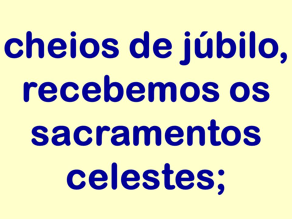 cheios de júbilo, recebemos os sacramentos celestes;