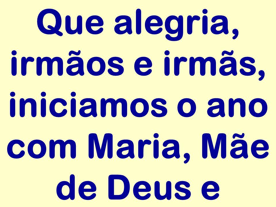 Que alegria, irmãos e irmãs, iniciamos o ano com Maria, Mãe de Deus e