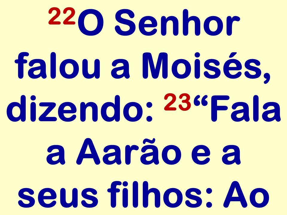 22O Senhor falou a Moisés, dizendo: 23 Fala a Aarão e a seus filhos: Ao