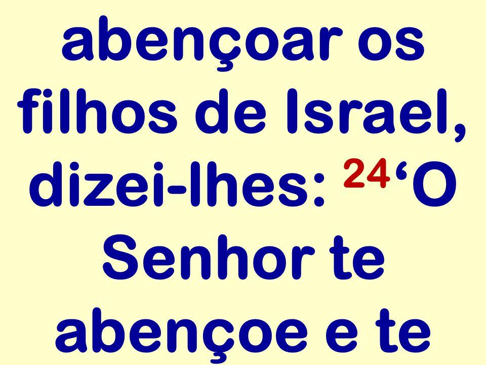 abençoar os filhos de Israel, dizei-lhes: 24'O Senhor te abençoe e te