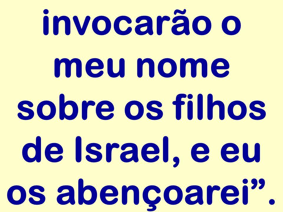 invocarão o meu nome sobre os filhos de Israel, e eu os abençoarei .